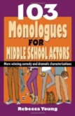 103 MONOLOGUES FOR MIDDLE SCHOOL ACTORS